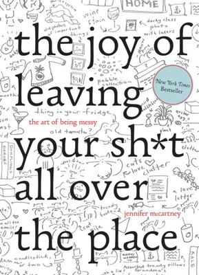 The Joy of Leaving Your Shit All Over the Place : The Art of Being Messy