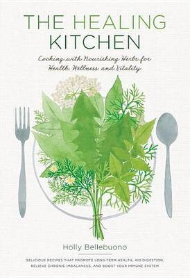 The Healing Kitchen: Cooking with Nourishing Herbs for Health, Wellness, and Vitality. Delicious Recipes That Promote Long-Term Health, Aid Digestion, Relieve Chronic Imbalances, and Boost Your Immune System