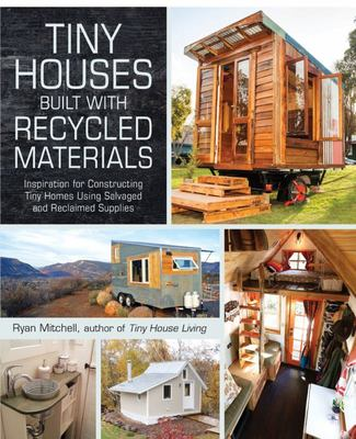 Tiny Houses Built with Recycled Materials: Inspiration for Constructing Tiny Homes Using Salvaged and Reclaimed Supplies