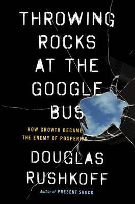 Throwing Rocks at the Google Bus - How Growth Became the Enemy of Prosperity