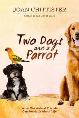 Two Dogs and a ParrotWhat Our Animal Friends Can Teach Us about Life