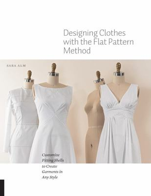 Designing Clothes with the Flat Pattern Method - Customize Fitting Shells to Create Garments in Any Style