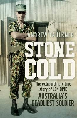 Stone Cold : The Extraordinary Story of Len Opie, Australia's Deadliest Soldier