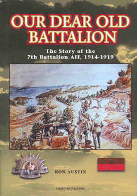Our Dear Old Battalion: The Story of the 7th Battalion, AIF, 1914-1919