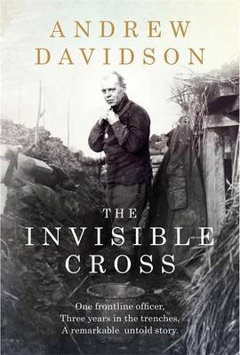 The Invisible Cross: One Frontline Officer, Three Years in the Trenches, a Remarkable Untold Story