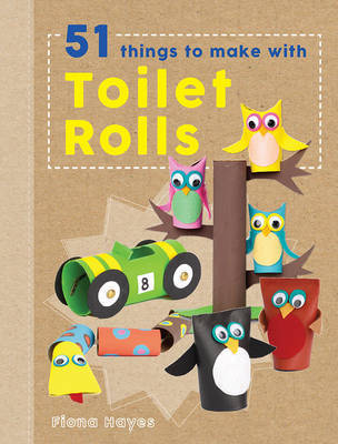 51 Things to Make with Toilet Rolls (Crafty Makes)