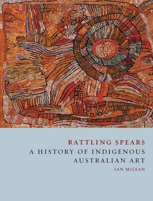 Rattling Spears A History of Indigenous Australian Art