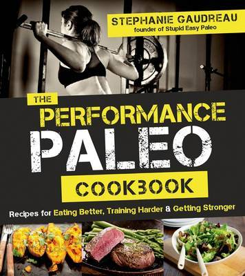 Performance Paleo Cookbook Recipes for Training Harder, Getting Stronger and Gaining the Competitive Edge