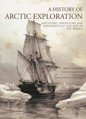 A History of Arctic Exploration : Discovery, adventure and endurance at the top of the world