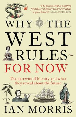 Why the West Rules - For Now Patterns of History and What They Reveal About the Future
