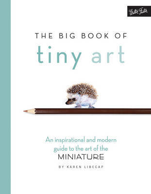 The Big Book of Tiny Art: Discover the Art of Drawing  Painting in Miniature