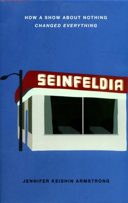 Seinfeldia - How a Show About Nothing Changed Everything