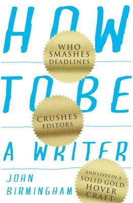 How to be a Writer: Who Smashes Deadlines, Crushes Editors, and Lives in a Solid Gold Hovercraft