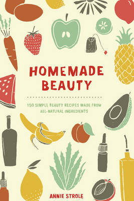 Homemade Beauty 150 Simple Beauty Recipes Made from All-Natural Ingredients