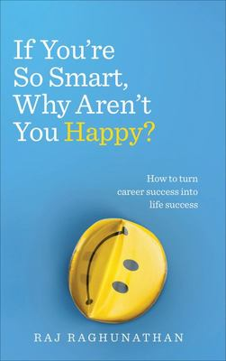 If You're So Smart Why Aren't You Happy The Surprising Path from Career Success to Life Success