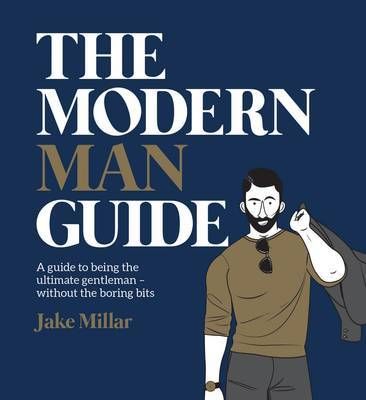 The Modern Man Guide: A Cheat's Guide to Being the Ultimate Gentleman: A Guide to Being the Ultimate Gentleman y Without the Boring Bits
