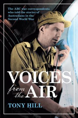 Voices From the Air: The ABC Correspondents Who Told the Stories of Australians at War