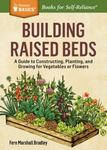 Building Raised Beds A Guide to Constructing, Planting, and Growing for Vegetables Or Flowers