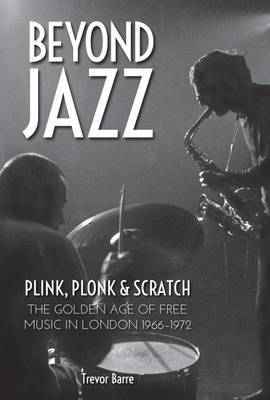 Beyond Jazz - Plink, Plonk and Scratch a Story of Free Music in London 1966 -72