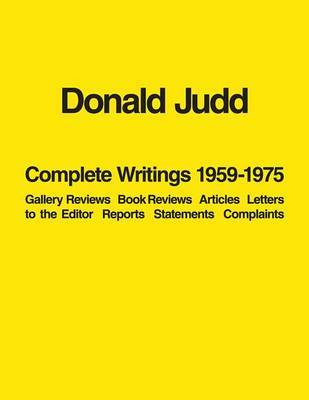 Donald Judd: Complete Writings 1959-1975: Gallery Reviews * Book Reviews * Articles * Letters to the Editor * Reports * Statements * Complaints