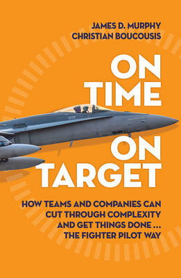 On Time on Target: How Teams and Companies Can Cut Through Complexity and Get Things Done...the Fighter Pilot Way