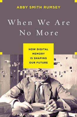 When We are No More: How Digital Memory is Shaping Our Future