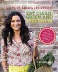 Supercharged Food - Eat Clean, Green and Vegetarian 100 Vegetable Recipes to Heal and Nourish