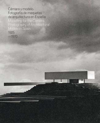 Modelling for the Camera  - Photography of Architectural Models in Spain 1925-1970