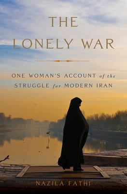 The Lonely War : One Woman's Account of the Struggle for Modern Iran