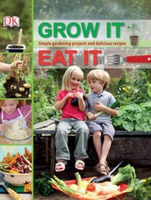 Grow It Eat It: Simple Gardening Projects and Delicious Recipes