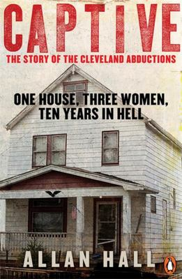 Captive: One House, Three Women and Ten Years in Hell