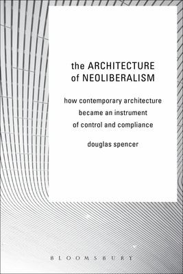 The Architecture of Neoliberalism - How Contemporary Architecture Became an Instrument of Control and Compliance