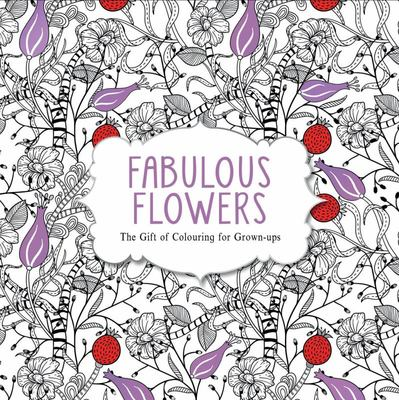 Fabulous Flowers (The Gift of Colouring for Grown Ups)