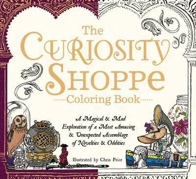 The Curiosity Shoppe Coloring BookA Magical and Mad Exploration of a Most Amusing and Unexpected Assemblage of Novelties and Oddities