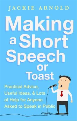 Making a Short Speech or Toast: Practical Advice, Useful Ideas and Lots of Help for Anyone Asked to Speak in Public