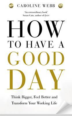 How to Have a Good Day: Think Bigger Feel Better and Transform Your Working Life