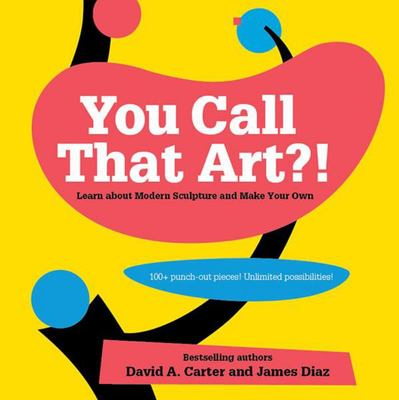You Call That Art?!: Learn About Modern Sculpture and Make Your Own