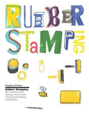 Rubber Stamping: Get Creative with Stamps, Rollers and Other Printmaking Techniques