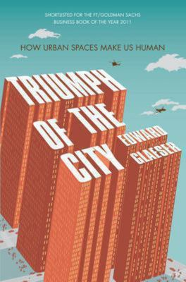 Triumph of the City - How Our Greatest Invention Made Us Richer, Smarter, Greener, Healthier and Happier