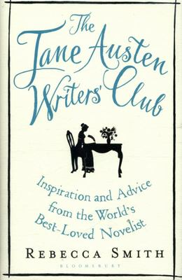 The Jane Austen Writers' Club: Inspiration and Advice from the World's Best Novelist