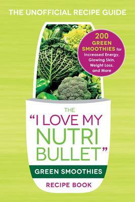 "The ""I Love My Nutribullet"" Green Smoothies Recipe Book: 200 Green Smoothies for Increased Energy, Glowing Skin, Weight Loss, and More"