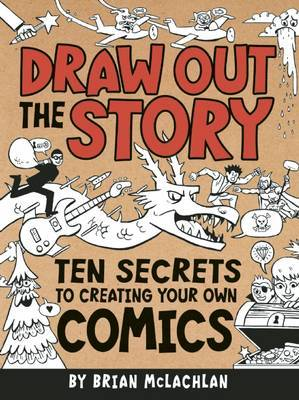 Draw Out the Story Ten Secrets to Creating Your Own Comics