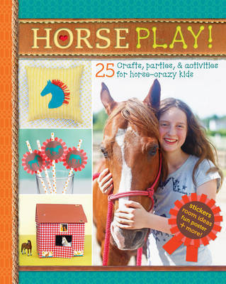 Horse Play! 25 Crafts, Parties, and Activities for Horse-Crazy Kids