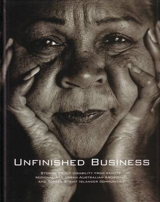 Unfinished Business: Stories About Disability from Remote, Regional and Urban Australian Aboriginal and Torres Strait Islander Communities
