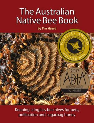 The Australian Native Bee Book Keeping Stingless Bee Hives for Pets, Pollination and Delectable Sugarbag Honey