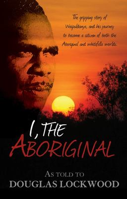 I, the Aboriginal: The Gripping Story of Waipuldanya, and His Journey to Become a Citizen of Both the Aboriginal and Whitefella Worlds