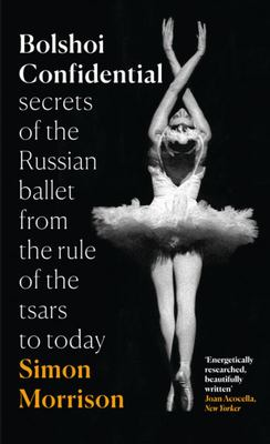 Bolshoi Confidential: Secrets of the Russian Ballet - from the Rule of the Tsars to the Age of Putin