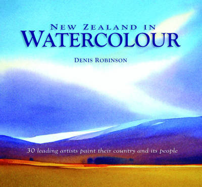 New Zealand in Watercolour: 30 Leading Artists Paint Their Country and its People