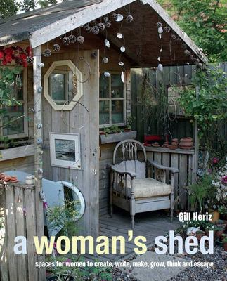 A Woman's Shed: Spaces for Women to Create, Write, Make Music, Think, Grow, and Escape