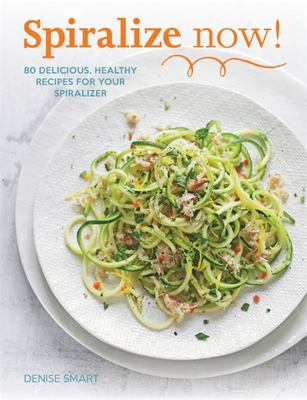 Spiralize Now: 80 Delicious, Healthy Recipes for Your Spiraliz